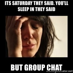 todays problem crying woman - its Saturday they said. You'll sleep in they said But group Chat