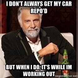 Dos Equis Guy gives advice - I DON'T ALWAYS GET MY CAR REPO'D BUT WHEN I DO, IT'S WHILE IM WORKING OUT