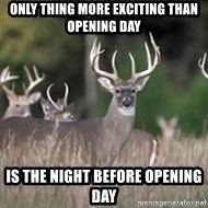 Deer Hunting Season - Only thing more exciting than opening day Is the night before opening day