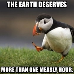 Unpopular Opinion Puffin - the earth deserves more than one measly hour.