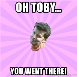 Sassy Gay Friend - Oh Toby... you went there!