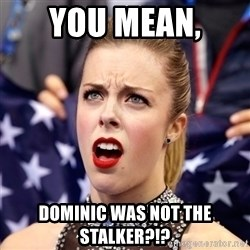 Ashley Wagner Shocker - You mean,  Dominic was not the Stalker?!?