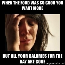 todays problem crying woman - When the food was so good you want more  but all your calories for the day are gone