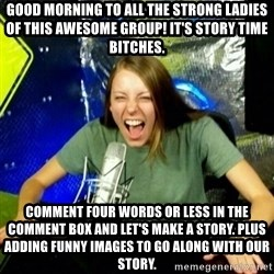 Unfunny/Uninformed Podcast Girl - Good morning to all the strong ladies of this awesome group! It's story time bitches. Comment four words or less in the comment box and let's make a story. Plus adding funny images to go along with our story.