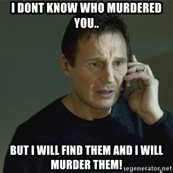 I don't know who you are... - I Dont Know who murdered you.. buT I Will Find them And I Will murder them!