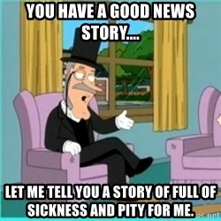 buzz killington - You have a good news story.... Let me tell you a story of full of sickness and pity for me.
