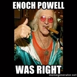 Jimmy Saville 1 - Enoch Powell WAS RIGHT