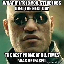 What if I told you / Matrix Morpheus - what if i told you, steve jobs died the next day the best phone of all times was released