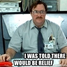 I was told there would be ___ -                        I was told there would be relief
