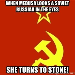 In Soviet Russia - when medusa looks a soviet russian in the eyes she turns to stone!