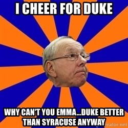 Jim Boeheim - I cheer for duke Why can't you Emma...duke better than Syracuse anyway