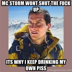 Bear Grylls Piss - mc storm wont shut the fuck up its why i keep drinking my own piss