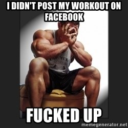 gym problems - I didn't post my workout on Facebook  Fucked up