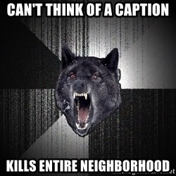 Insanity Wolf - Can't think of a caption Kills entire Neighborhood