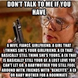 """Madea-gun meme - Don't talk to me if you have A wife, fiancé, girlfriend, a girl that thinks she's your girlfriend, a ex that basically still think she's yours, a ex that is basically still your gf, a lost love you can't let go, a babymother you still fool around with, friends with """"benefits"""", a ex or baby mother for a roommate"""