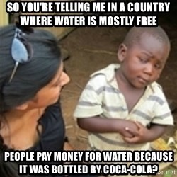Skeptical african kid  - so you're telling me in a country where water is mostly free people pay money for water because it was bottled by coca-cola?