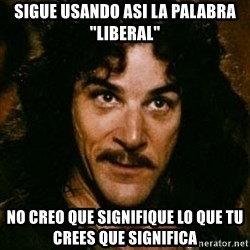 "You keep using that word, I don't think it means what you think it means - SIGUE USANDO ASI LA PALABRA ""LIBERAL"" NO CREO QUE SIGNIFIQUE LO QUE TU CREES QUE SIGNIFICA"
