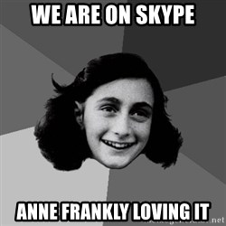 Anne Frank Lol - WE ARE ON SKYPE ANNE FRANKLY LOVING IT