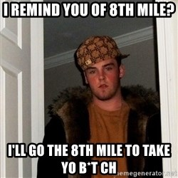 Scumbag Steve - I remind you of 8th mile? I'll go the 8th mile to take yo b*t ch