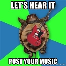 Aspiring Musician Turtle - Let's hear it Post your music