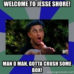 jersey shore - Welcome to Jesse Shore! Man o man, gotta crush some box!