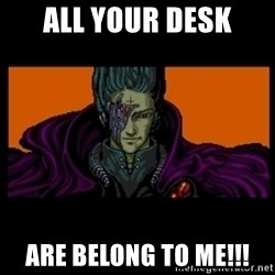 All your base are belong to us - ALL YOUR DESK are belong to me!!!