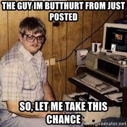 Nerd - THE GUY IM BUTTHURT FROM JUST POSTED  SO, LET ME TAKE THIS CHANCE