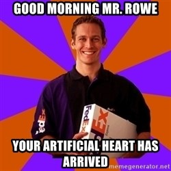 FedSex Shipping Guy - good morning mr. rowe your artificial heart has arrived