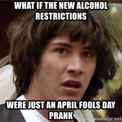Conspiracy Guy - what if the new alcohol restrictions were just an april fools day prank