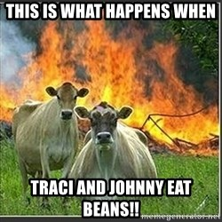Evil Cows - This is what happens when  Traci and Johnny eat beans!!