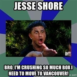 jersey shore - Jesse shore Bro, i'm crushing so much box i need to move to vancouver!