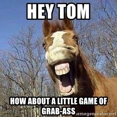 Horse - hey tom how about a little game of grab-ass