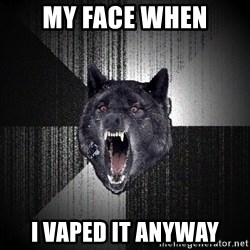 flniuydl - my face when i vaped it anyway