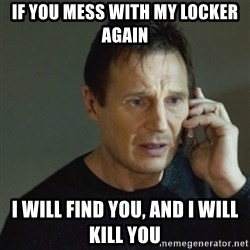 taken meme - If you mess with my locker again I will find you, and I will kill you