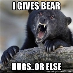 Insane Confession Bear - I gives bear hugs..or else