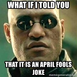 What if I told you / Matrix Morpheus - what if I told you that it is an April fools joke