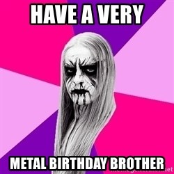 Black Metal Fashionista - Have a Very  Metal Birthday Brother