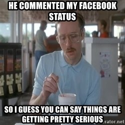I guess you could say things are getting pretty serious - He commented my Facebook status So I guess you can say things are getting pretty serious