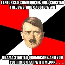 Advice Hitler - i enforced communism, holocausted the jews, and caused wwii obama started obamacare, and you put him on par with me???