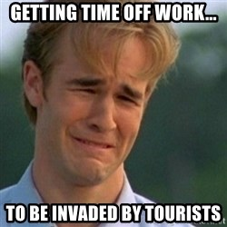 Crying Dawson - Getting time off work... to be invaded by tourists