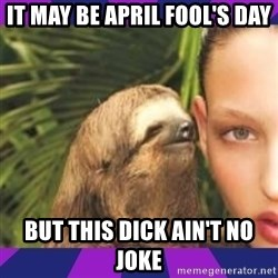 Perverted Whispering Sloth  - it may be April Fool's Day but this dick ain't no joke