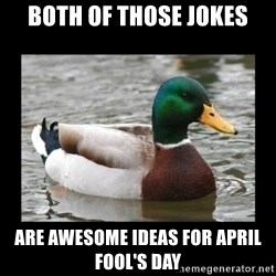 advice mallard - Both of those jokes are AWESOME ideas for April fool's day