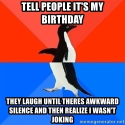 Socially Awesome Awkward Penguin - Tell People It's My Birthday They Laugh Until Theres awkward silence and then realize i wasn't joking