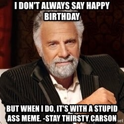 Stay Thirsty - I don't always say happy birthday But when I do, it's with a stupid ass meme. -stay thirsty carson