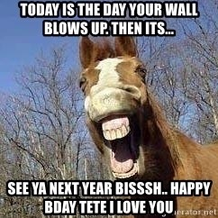 Horse - Today Is The Day Your Wall Blows Up. Then Its... See Ya Next Year Bisssh.. happy bday Tete i love you