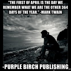 """Inspirational quotes - """"The first of April is the day we remember what we are the other 364 days of the year."""" -Mark Twain -Purple Birch Publishing"""