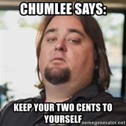 chumlee - chumlee says: Keep your two cents to yourself