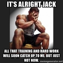 gym problems - IT'S ALRIGHT JACK All that training and hard work will soon catch up to me. But just not now.