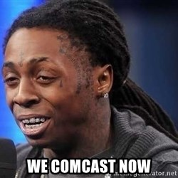 we president now -  WE COMCAST NOW