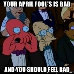 You should Feel Bad - Your april fool's is bad and you should feel bad
